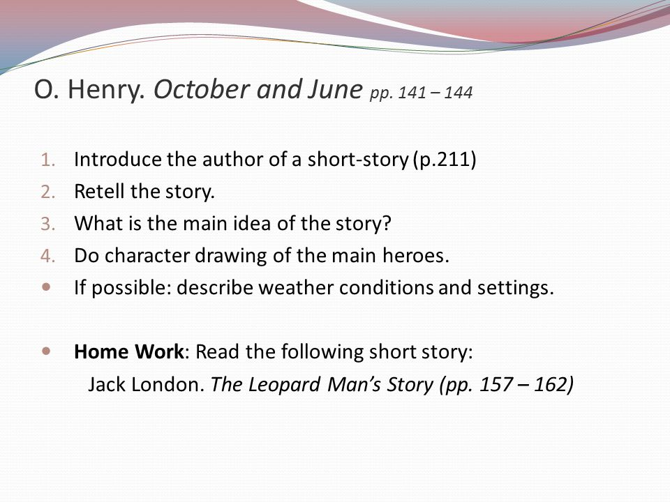 O.Henry. October and June pp. 141 – 144 1. Introduce the author of a short-story (p.211) 2.