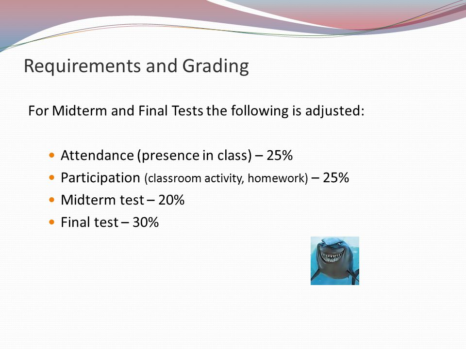 Requirements and Grading For Midterm and Final Tests the following is adjusted: Attendance (presence in class) – 25% Participation (classroom activity, homework) – 25% Midterm test – 20% Final test – 30%