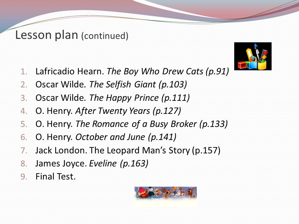 Lesson plan (continued) 1. Lafricadio Hearn. The Boy Who Drew Cats (p.91) 2. Oscar Wilde. The Selfish Giant (p.103) 3. Oscar Wilde. The Happy Prince (