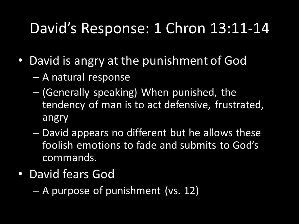 David's Response: 1 Chron 13:11-14 David is angry at the punishment of God – A natural response – (Generally speaking) When punished, the tendency of man is to act defensive, frustrated, angry – David appears no different but he allows these foolish emotions to fade and submits to God's commands.