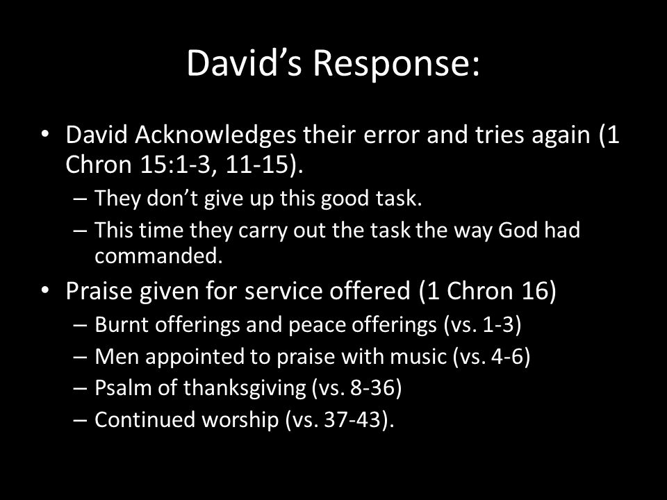 David's Response: David Acknowledges their error and tries again (1 Chron 15:1-3, 11-15). – They don't give up this good task. – This time they carry