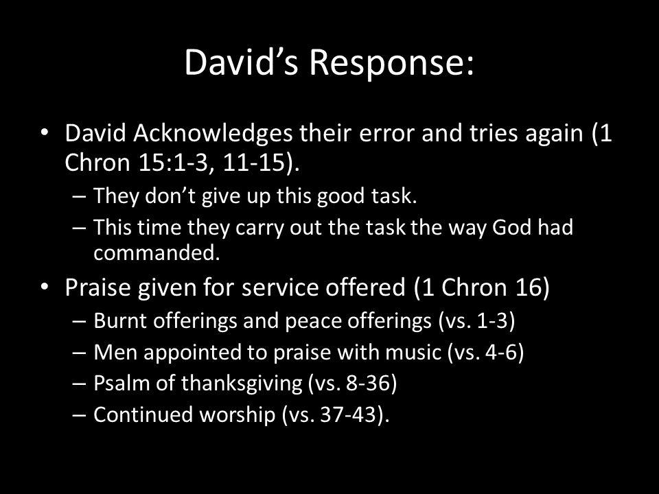David's Response: David Acknowledges their error and tries again (1 Chron 15:1-3, 11-15).