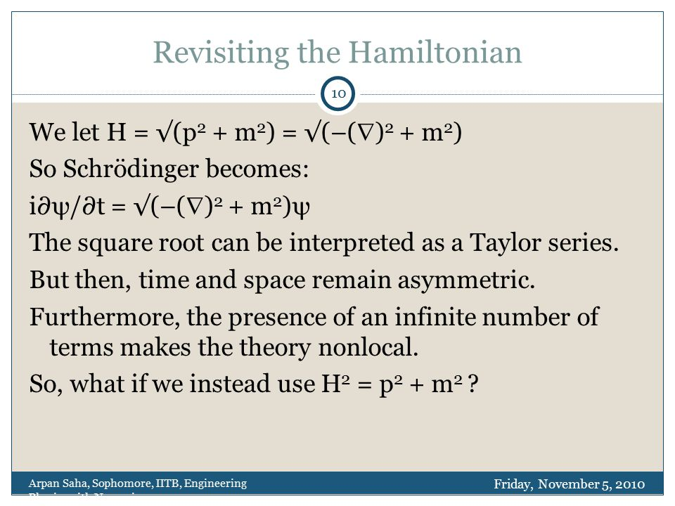 Revisiting the Hamiltonian We let H = √(p 2 + m 2 ) = √(–(  ) 2 + m 2 ) So Schrödinger becomes: i∂ψ/∂t = √(–(  ) 2 + m 2 )ψ The square root can be interpreted as a Taylor series.