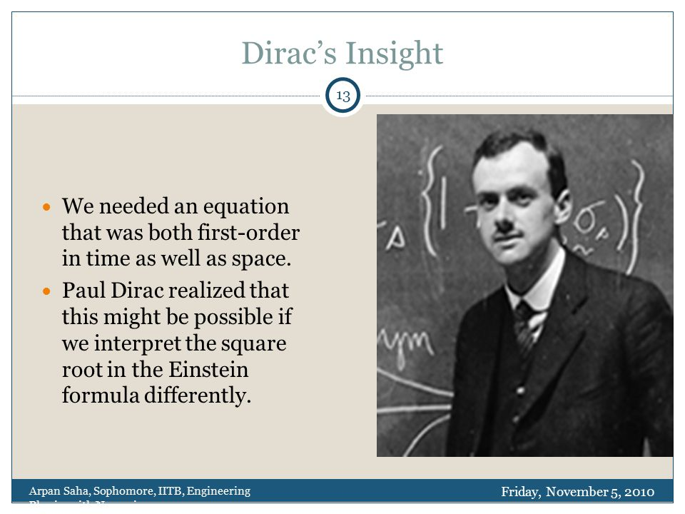 Dirac's Insight We needed an equation that was both first-order in time as well as space. Paul Dirac realized that this might be possible if we interp