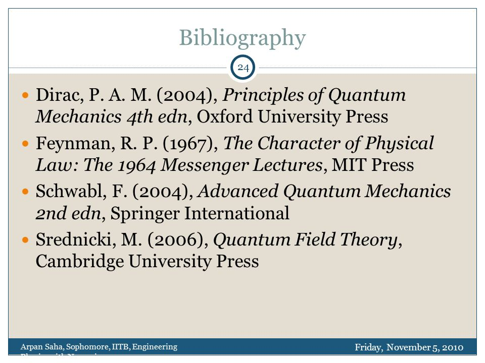 Bibliography Dirac, P. A. M. (2004), Principles of Quantum Mechanics 4th edn, Oxford University Press Feynman, R. P. (1967), The Character of Physical