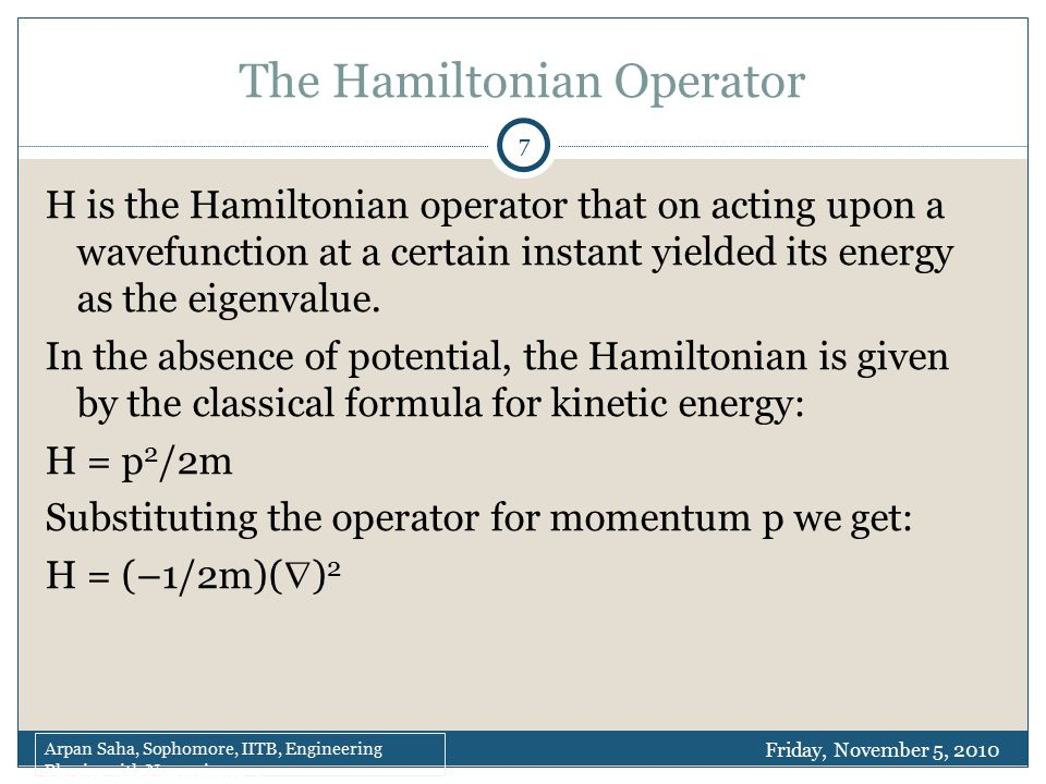 The Hamiltonian Operator H is the Hamiltonian operator that on acting upon a wavefunction at a certain instant yielded its energy as the eigenvalue.