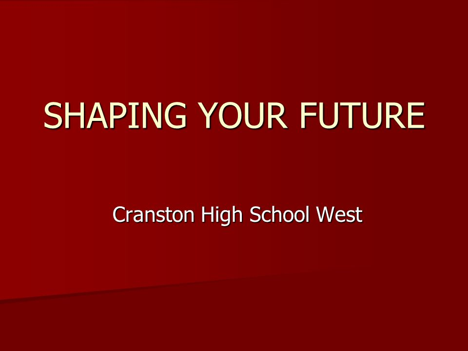 SHAPING YOUR FUTURE Cranston High School West Cranston High School West
