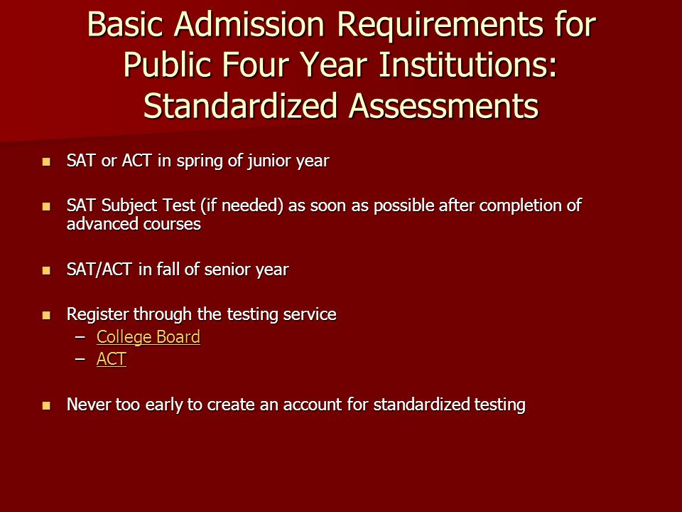 Basic Admission Requirements for Public Four Year Institutions: Standardized Assessments SAT or ACT in spring of junior year SAT or ACT in spring of junior year SAT Subject Test (if needed) as soon as possible after completion of advanced courses SAT Subject Test (if needed) as soon as possible after completion of advanced courses SAT/ACT in fall of senior year SAT/ACT in fall of senior year Register through the testing service Register through the testing service –College Board College BoardCollege Board –ACT ACT Never too early to create an account for standardized testing Never too early to create an account for standardized testing