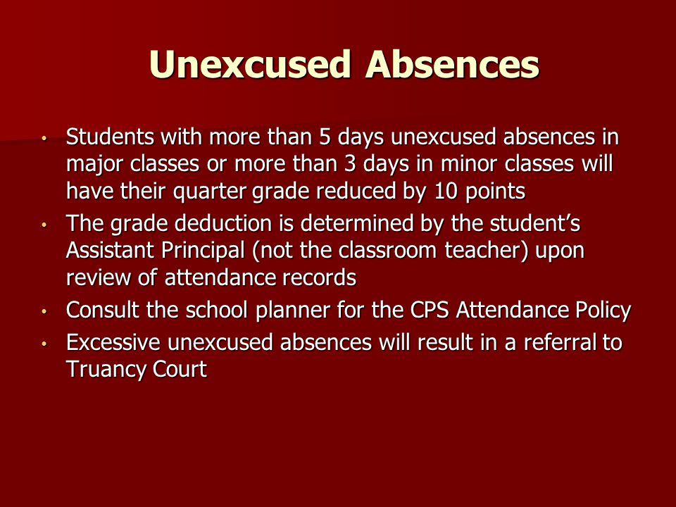 Unexcused Absences Unexcused Absences Students with more than 5 days unexcused absences in major classes or more than 3 days in minor classes will have their quarter grade reduced by 10 points Students with more than 5 days unexcused absences in major classes or more than 3 days in minor classes will have their quarter grade reduced by 10 points The grade deduction is determined by the student's Assistant Principal (not the classroom teacher) upon review of attendance records The grade deduction is determined by the student's Assistant Principal (not the classroom teacher) upon review of attendance records Consult the school planner for the CPS Attendance Policy Consult the school planner for the CPS Attendance Policy Excessive unexcused absences will result in a referral to Truancy Court Excessive unexcused absences will result in a referral to Truancy Court