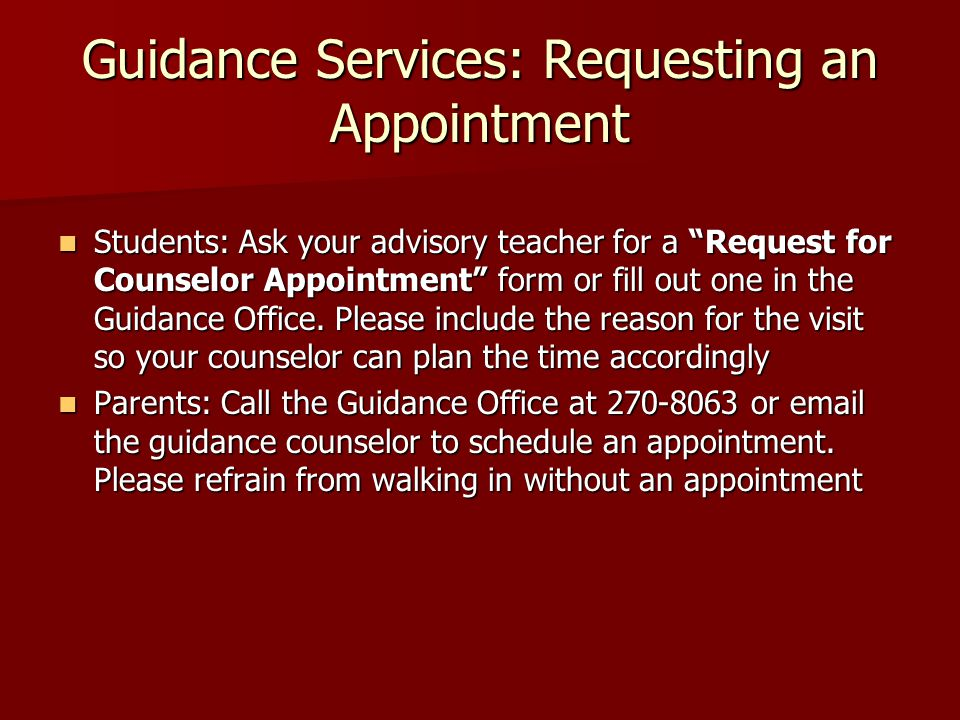 Guidance Services: Requesting an Appointment Students: Ask your advisory teacher for a Request for Counselor Appointment form or fill out one in the Guidance Office.
