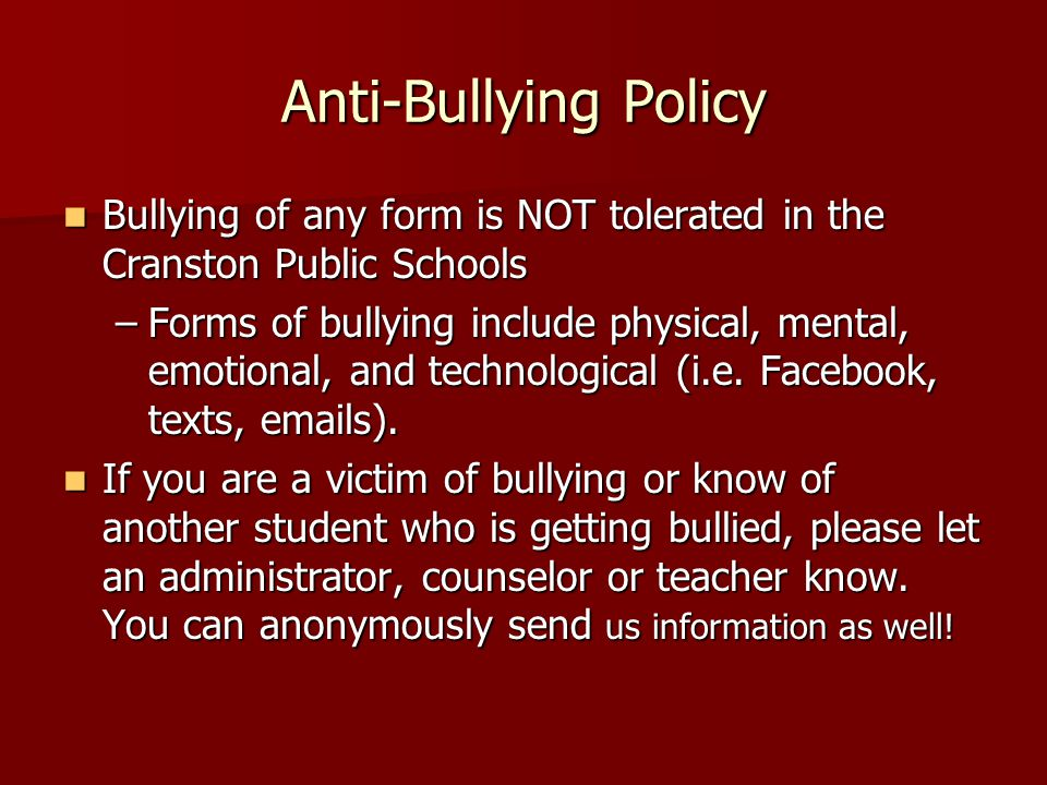 Anti-Bullying Policy Bullying of any form is NOT tolerated in the Cranston Public Schools Bullying of any form is NOT tolerated in the Cranston Public Schools –Forms of bullying include physical, mental, emotional, and technological (i.e.