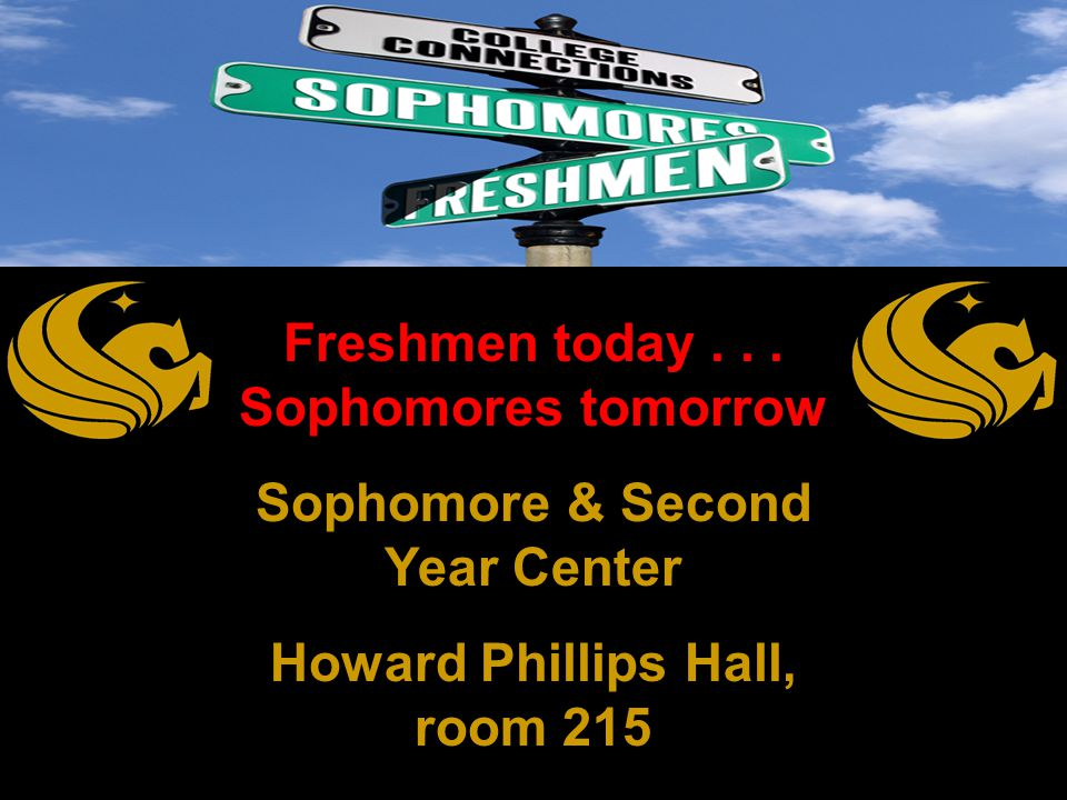 Freshmen today... Sophomores tomorrow Sophomore & Second Year Center Howard Phillips Hall, room 215