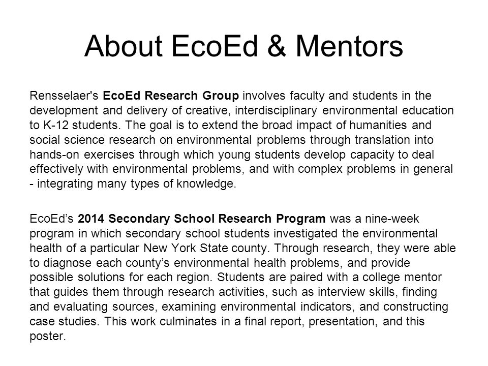 About EcoEd & Mentors Rensselaer s EcoEd Research Group involves faculty and students in the development and delivery of creative, interdisciplinary environmental education to K-12 students.