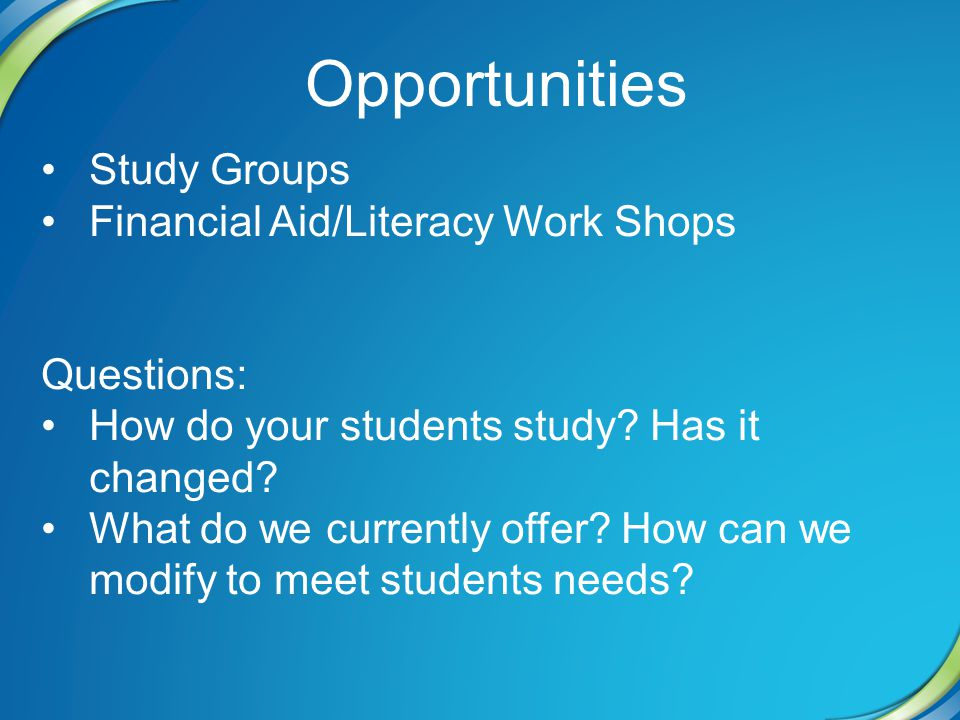 Opportunities Study Groups Financial Aid/Literacy Work Shops Questions: How do your students study.