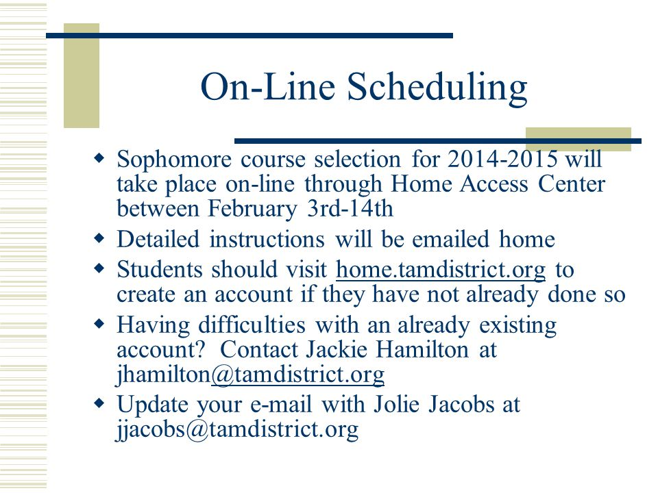 On-Line Scheduling  Sophomore course selection for 2014-2015 will take place on-line through Home Access Center between February 3rd-14th  Detailed instructions will be emailed home  Students should visit home.tamdistrict.org to create an account if they have not already done sohome.tamdistrict.org  Having difficulties with an already existing account.