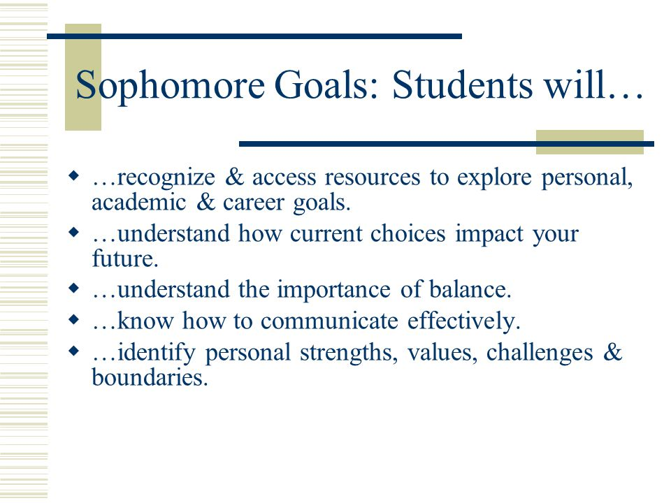Sophomore Goals: Students will…  …recognize & access resources to explore personal, academic & career goals.