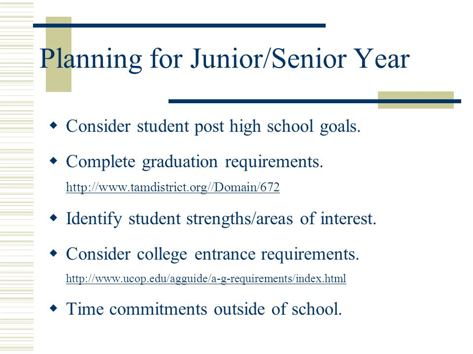 Planning for Junior/Senior Year  Consider student post high school goals.  Complete graduation requirements. http://www.tamdistrict.org//Domain/672