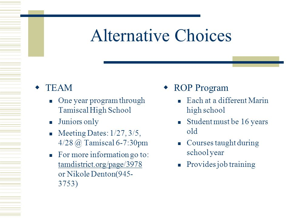 Alternative Choices  TEAM One year program through Tamiscal High School Juniors only Meeting Dates: 1/27, 3/5, 4/28 @ Tamiscal 6-7:30pm For more information go to: tamdistrict.org/page/3978 or Nikole Denton(945- 3753) tamdistrict.org/page/3978  ROP Program Each at a different Marin high school Student must be 16 years old Courses taught during school year Provides job training