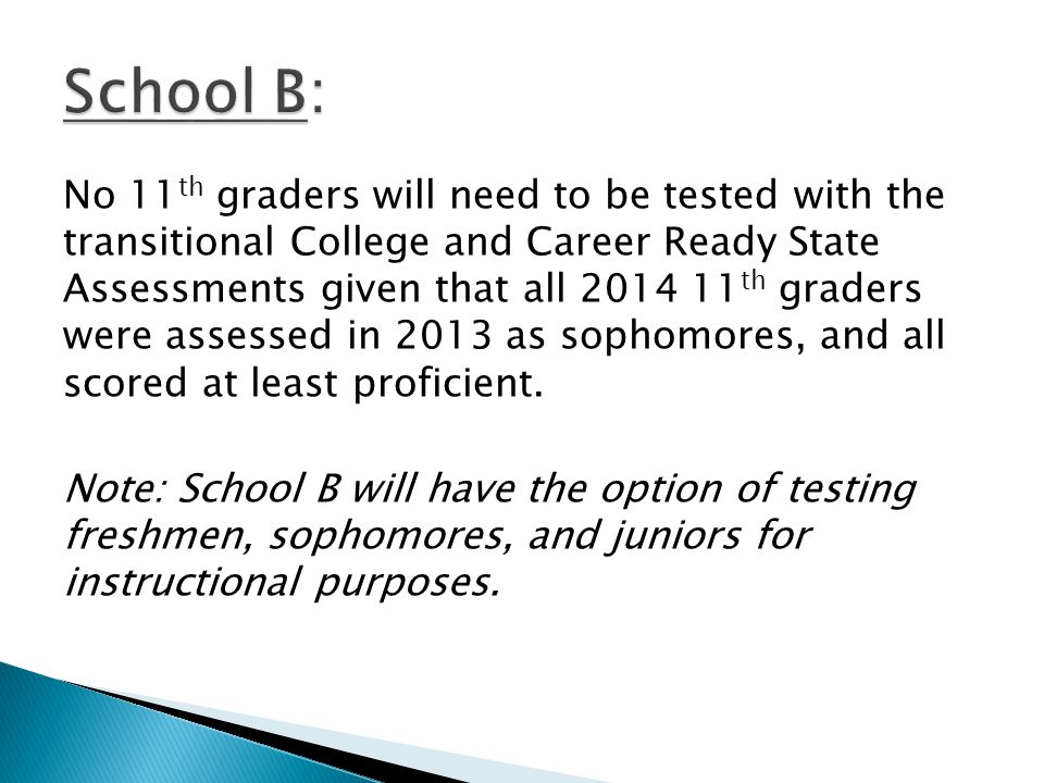 No 11 th graders will need to be tested with the transitional College and Career Ready State Assessments given that all 2014 11 th graders were assessed in 2013 as sophomores, and all scored at least proficient.
