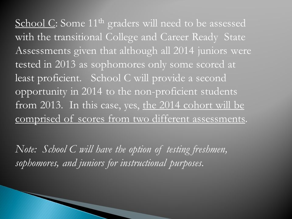 School C: Some 11 th graders will need to be assessed with the transitional College and Career Ready State Assessments given that although all 2014 juniors were tested in 2013 as sophomores only some scored at least proficient.
