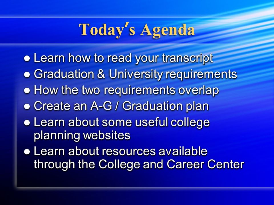 Today ' s Agenda Learn how to read your transcript Learn how to read your transcript Graduation & University requirements Graduation & University requirements How the two requirements overlap How the two requirements overlap Create an A-G / Graduation plan Create an A-G / Graduation plan Learn about some useful college planning websites Learn about some useful college planning websites Learn about resources available through the College and Career Center Learn about resources available through the College and Career Center Learn how to read your transcript Learn how to read your transcript Graduation & University requirements Graduation & University requirements How the two requirements overlap How the two requirements overlap Create an A-G / Graduation plan Create an A-G / Graduation plan Learn about some useful college planning websites Learn about some useful college planning websites Learn about resources available through the College and Career Center Learn about resources available through the College and Career Center
