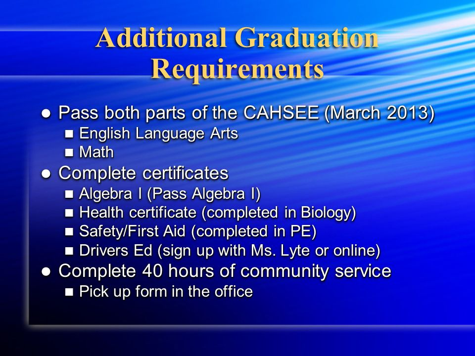 Additional Graduation Requirements Pass both parts of the CAHSEE (March 2013) Pass both parts of the CAHSEE (March 2013) English Language Arts English Language Arts Math Math Complete certificates Complete certificates Algebra I (Pass Algebra I) Algebra I (Pass Algebra I) Health certificate (completed in Biology) Health certificate (completed in Biology) Safety/First Aid (completed in PE) Safety/First Aid (completed in PE) Drivers Ed (sign up with Ms.