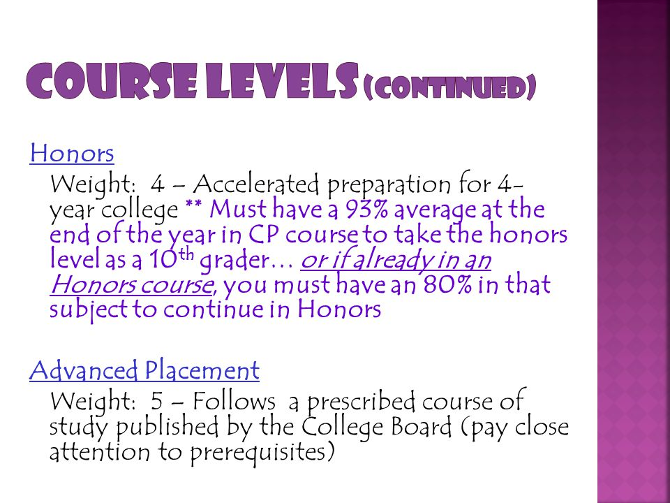 Honors Weight: 4 – Accelerated preparation for 4- year college ** Must have a 93% average at the end of the year in CP course to take the honors level as a 10 th grader… or if already in an Honors course, you must have an 80% in that subject to continue in Honors Advanced Placement Weight: 5 – Follows a prescribed course of study published by the College Board (pay close attention to prerequisites)