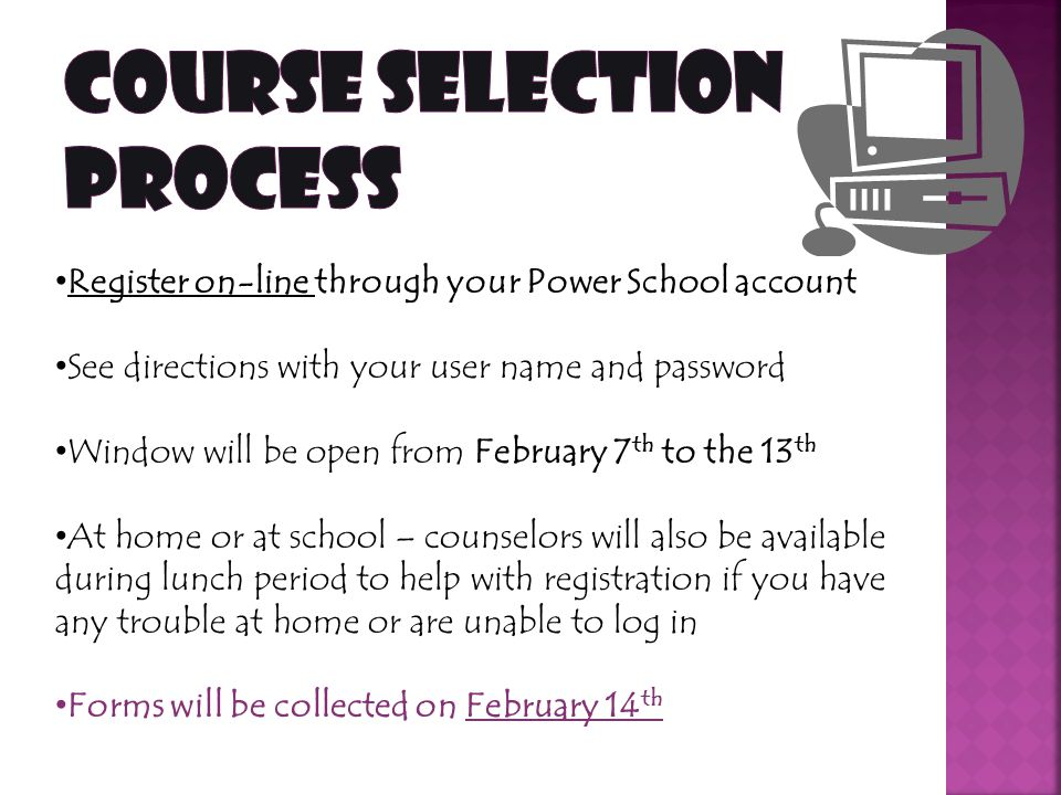 Register on-line through your Power School account See directions with your user name and password Window will be open from February 7 th to the 13 th At home or at school – counselors will also be available during lunch period to help with registration if you have any trouble at home or are unable to log in Forms will be collected on February 14 th