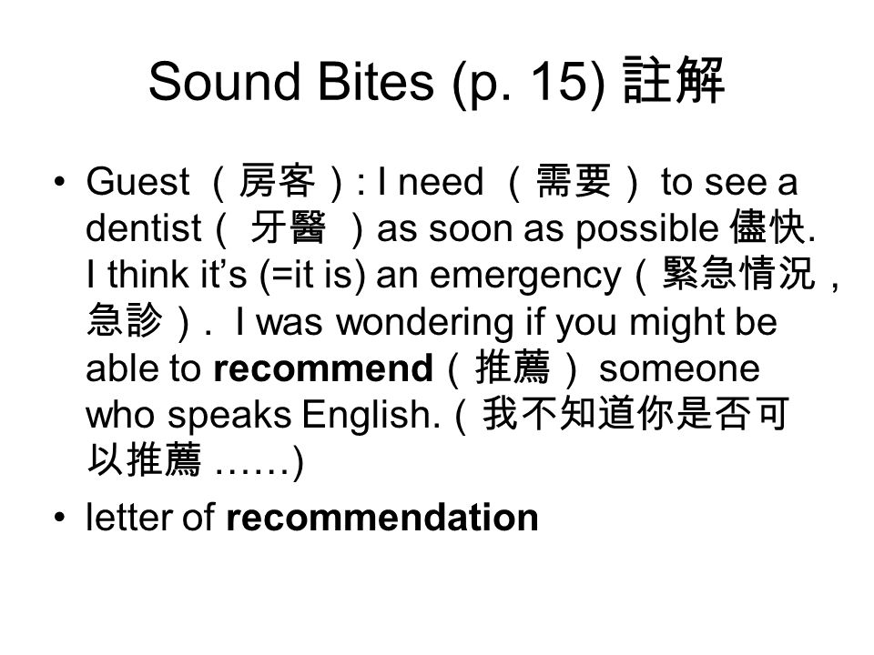 Sound Bites (p. 15) 註解 Guest (房客) : I need (需要) to see a dentist ( 牙醫 ) as soon as possible 儘快.