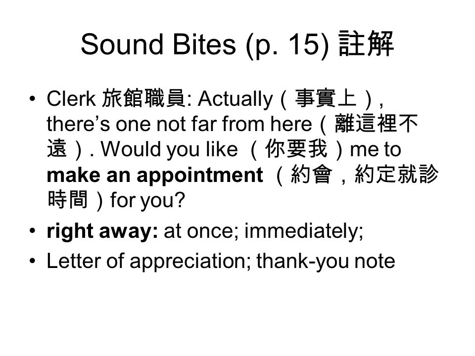 Sound Bites (p. 15) 註解 Clerk 旅館職員 : Actually (事實上), there's one not far from here (離這裡不 遠).