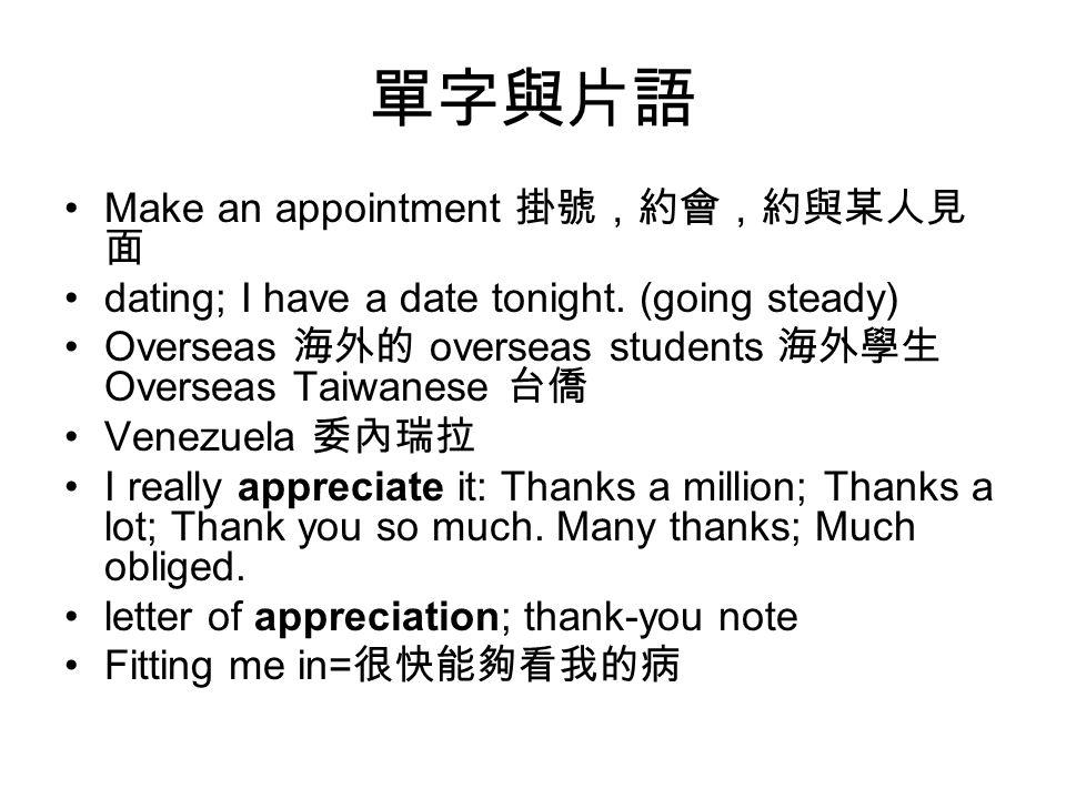 單字與片語 Make an appointment 掛號,約會,約與某人見 面 dating; I have a date tonight. (going steady) Overseas 海外的 overseas students 海外學生 Overseas Taiwanese 台僑 Venezu