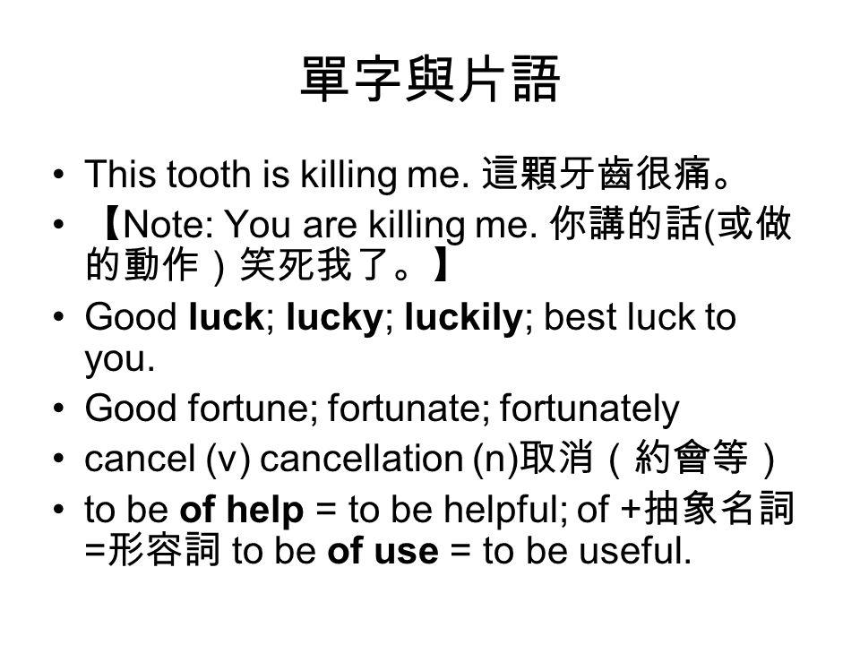 單字與片語 This tooth is killing me. 這顆牙齒很痛。 【 Note: You are killing me. 你講的話 ( 或做 的動作)笑死我了。】 Good luck; lucky; luckily; best luck to you. Good fortune; fo