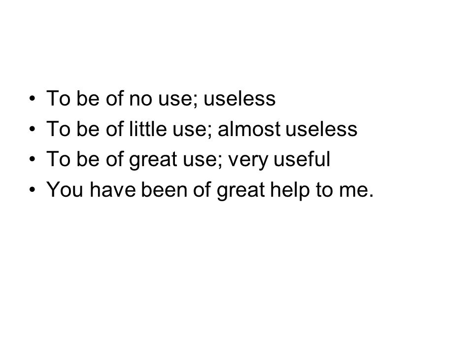 To be of no use; useless To be of little use; almost useless To be of great use; very useful You have been of great help to me.