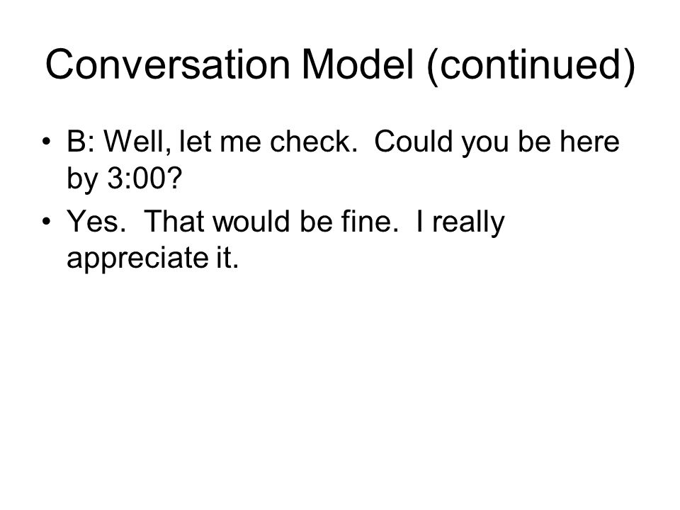 Conversation Model (continued) B: Well, let me check.