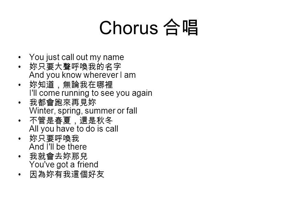 Chorus 合唱 You just call out my name 妳只要大聲呼喚我的名字 And you know wherever I am 妳知道,無論我在哪裡 I ll come running to see you again 我都會跑來再見妳 Winter, spring, summer or fall 不管是春夏,還是秋冬 All you have to do is call 妳只要呼喚我 And I ll be there 我就會去妳那兒 You ve got a friend 因為妳有我這個好友