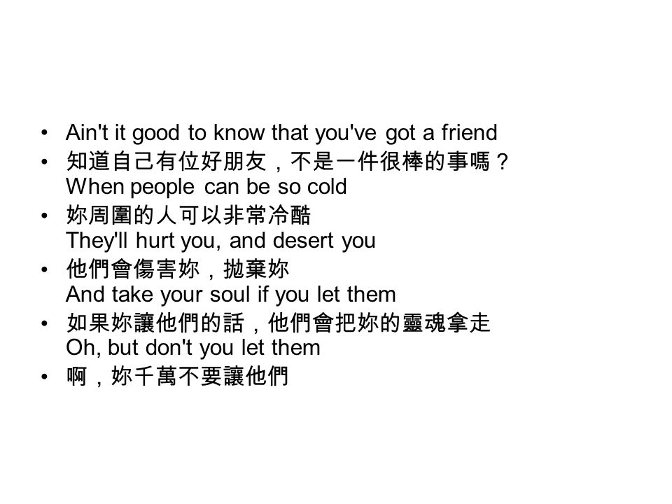 Ain t it good to know that you ve got a friend 知道自己有位好朋友,不是一件很棒的事嗎? When people can be so cold 妳周圍的人可以非常冷酷 They ll hurt you, and desert you 他們會傷害妳,拋棄妳 And take your soul if you let them 如果妳讓他們的話,他們會把妳的靈魂拿走 Oh, but don t you let them 啊,妳千萬不要讓他們