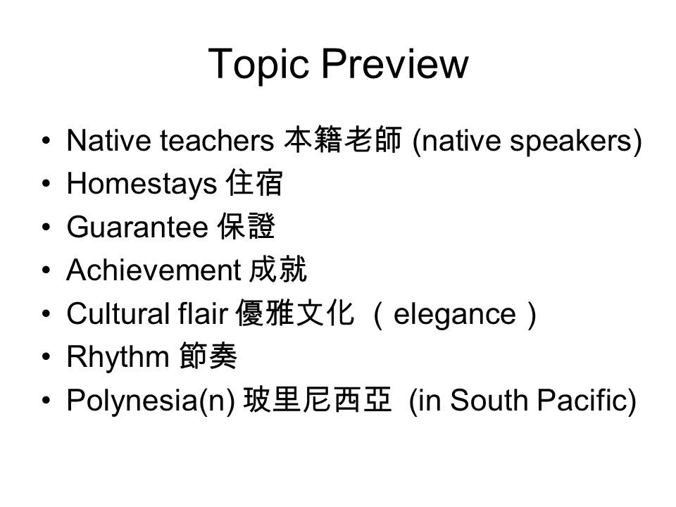 Topic Preview Native teachers 本籍老師 (native speakers) Homestays 住宿 Guarantee 保證 Achievement 成就 Cultural flair 優雅文化 ( elegance ) Rhythm 節奏 Polynesia(n) 玻里尼西亞 (in South Pacific)