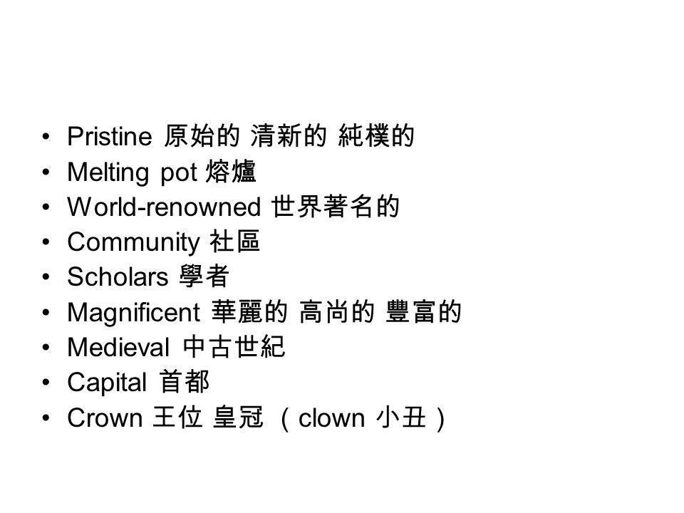 Pristine 原始的 清新的 純樸的 Melting pot 熔爐 World-renowned 世界著名的 Community 社區 Scholars 學者 Magnificent 華麗的 高尚的 豐富的 Medieval 中古世紀 Capital 首都 Crown 王位 皇冠 ( clown