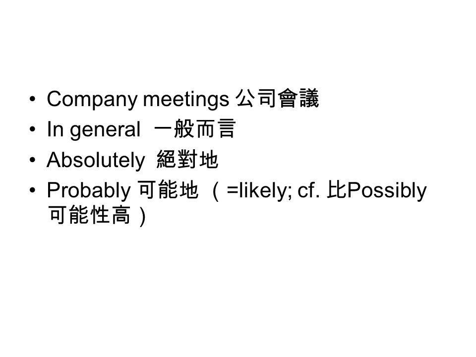 Company meetings 公司會議 In general 一般而言 Absolutely 絕對地 Probably 可能地 ( =likely; cf. 比 Possibly 可能性高)