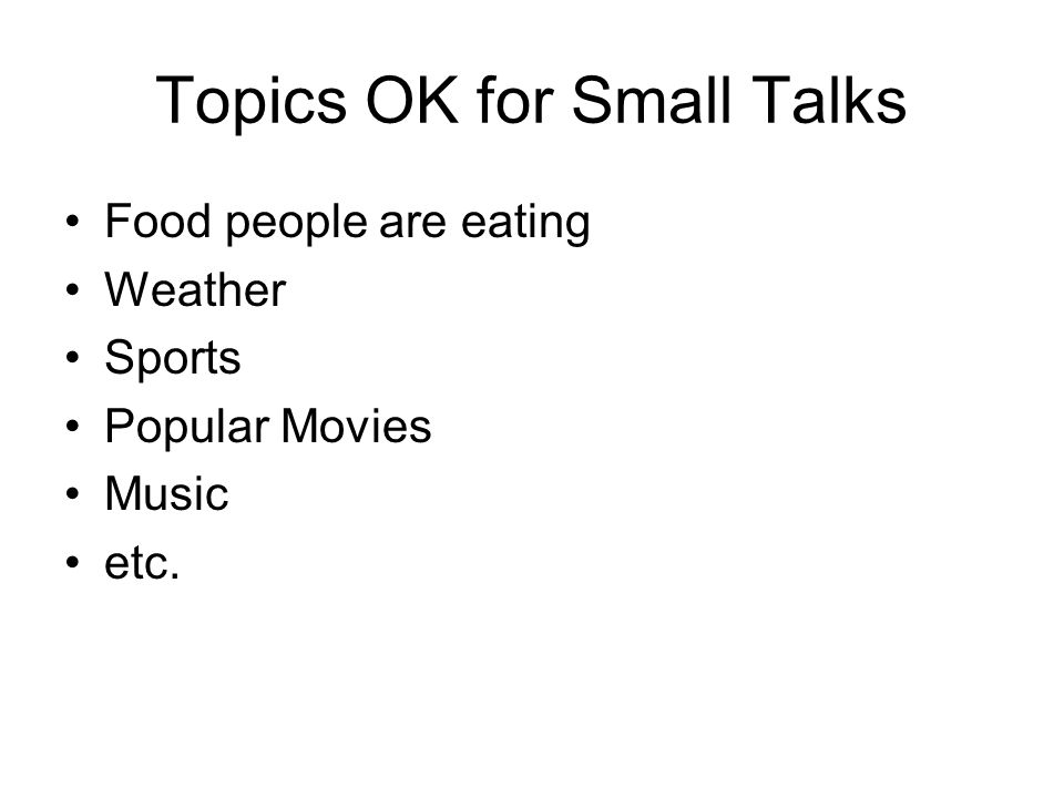 Topics OK for Small Talks Food people are eating Weather Sports Popular Movies Music etc.
