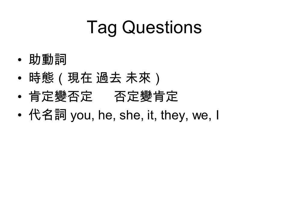 Tag Questions 助動詞 時態(現在 過去 未來) 肯定變否定 否定變肯定 代名詞 you, he, she, it, they, we, I