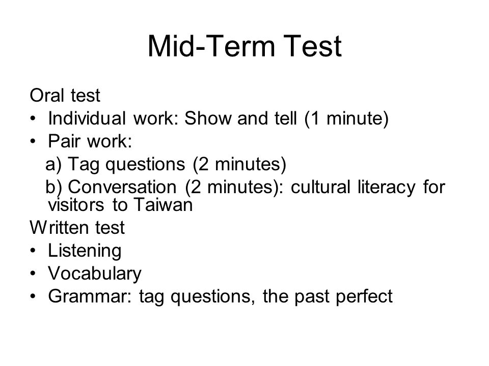 Mid-Term Test Oral test Individual work: Show and tell (1 minute) Pair work: a) Tag questions (2 minutes) b) Conversation (2 minutes): cultural literacy for visitors to Taiwan Written test Listening Vocabulary Grammar: tag questions, the past perfect