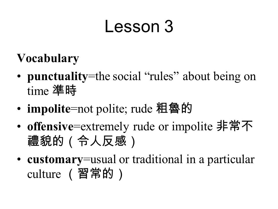 Lesson 3 Vocabulary punctuality=the social rules about being on time 準時 impolite=not polite; rude 粗魯的 offensive=extremely rude or impolite 非常不 禮貌的(令人反感) customary=usual or traditional in a particular culture (習常的)