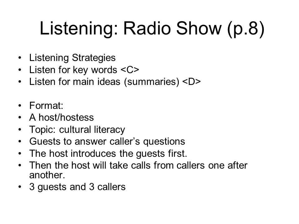 Listening: Radio Show (p.8) Listening Strategies Listen for key words Listen for main ideas (summaries) Format: A host/hostess Topic: cultural literacy Guests to answer caller's questions The host introduces the guests first.