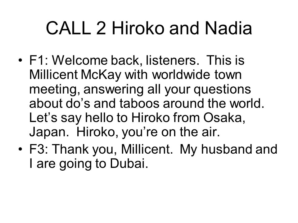 CALL 2 Hiroko and Nadia F1: Welcome back, listeners. This is Millicent McKay with worldwide town meeting, answering all your questions about do's and