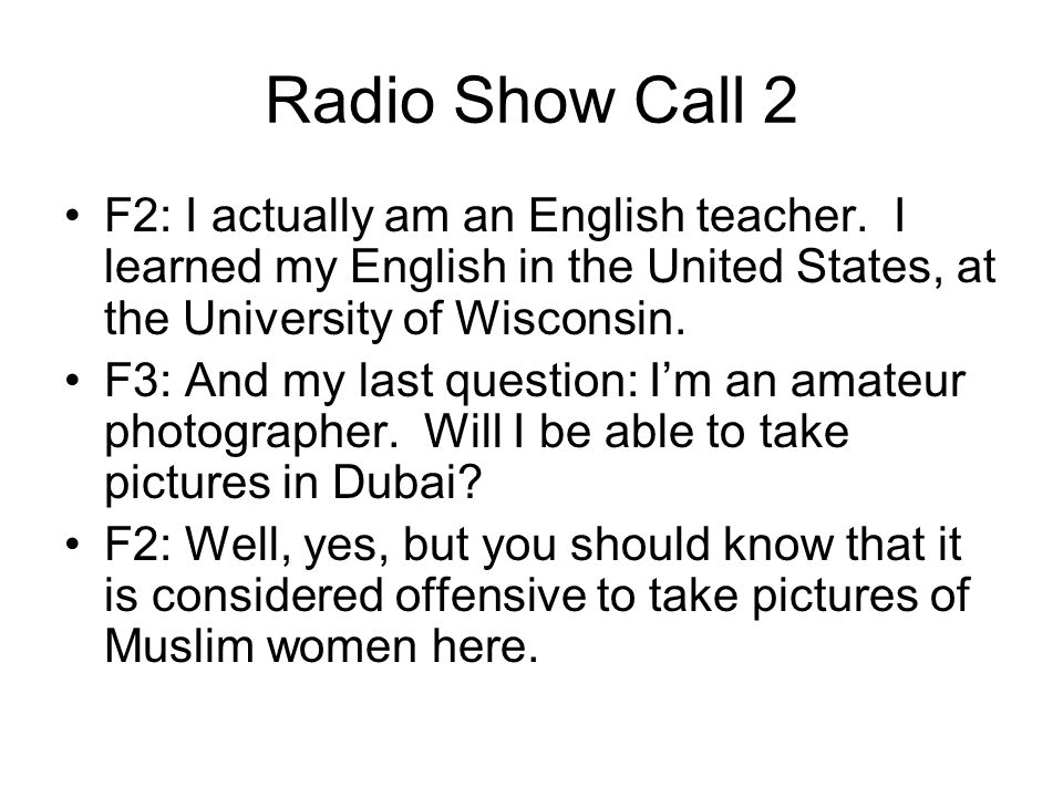 Radio Show Call 2 F2: I actually am an English teacher. I learned my English in the United States, at the University of Wisconsin. F3: And my last que
