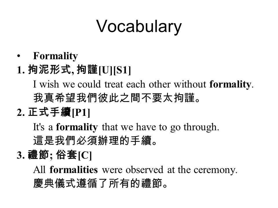 Vocabulary Formality 1. 拘泥形式, 拘謹 [U][S1] I wish we could treat each other without formality.
