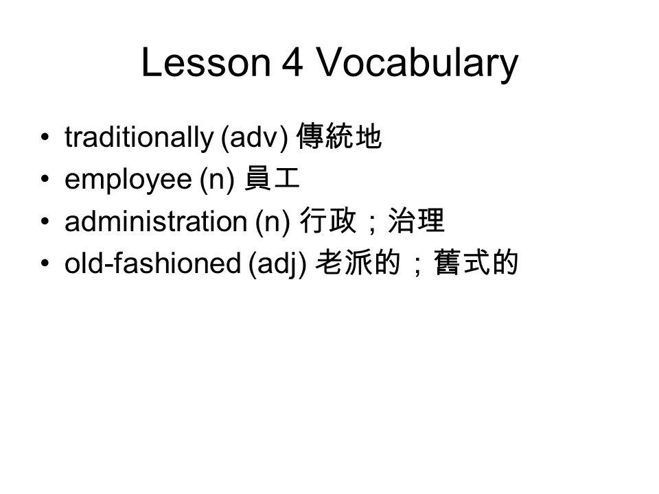 Lesson 4 Vocabulary traditionally (adv) 傳統地 employee (n) 員工 administration (n) 行政;治理 old-fashioned (adj) 老派的;舊式的