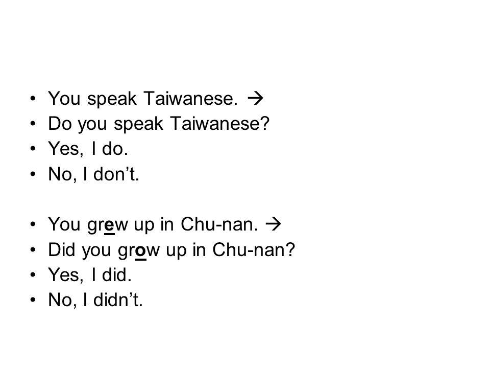 You speak Taiwanese.  Do you speak Taiwanese? Yes, I do. No, I don't. You grew up in Chu-nan.  Did you grow up in Chu-nan? Yes, I did. No, I didn't.