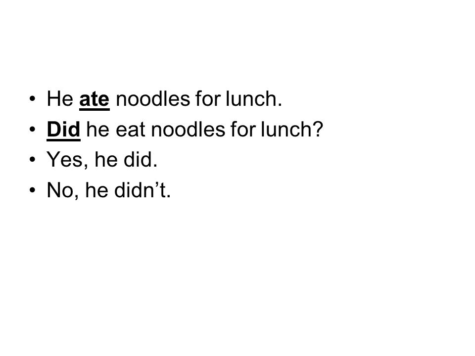 He ate noodles for lunch. Did he eat noodles for lunch? Yes, he did. No, he didn't.
